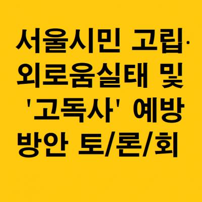 [초대] 서울시민 고립·외로움실태 및 고독사 예방방안 토론회