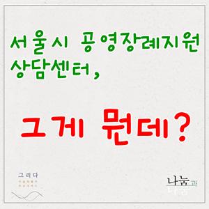 [제도안내]서울시 공영장례지원 상담센터, 그게 뭔데?